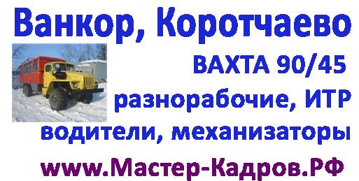 Ванкор, Коротчаево водители, механизаторы, разнорабочие, ИТР вахта